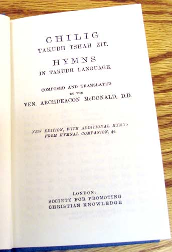 McDonald's Hymnal in the Tukudh language. Robert McDonald was a mission priest among the Ojibwas of Manitoba, and later the Tinjiyzoos of Fort Yukon, Alaska, where he invented a written alphabet, grammar and dictionary; with his wife Julia he translated the Bible, Prayer Book and other texts during a 51-year ministry.
