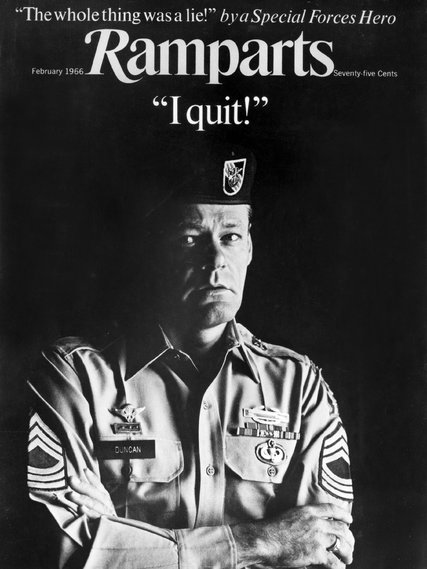 """Donald W. Duncan died in obscurity seven years ago, a Vietnam veteran and Green Beret who became one of the first opponents of the war after his return. He appeared on the cover of Ramparts, a left-wing Catholic magazine that achieved many scoops: CIA funding for a Vietnam technical assistance program run by Michigan State University; the first denunciation of napalm used in the war; the diaries of Che Guevara and Eldridge Cleaver. The magazine was targeted by the CIA and forced into bankruptcy when it published schematics for a device allowing people to make free phone calls, outraging the Bell Telephone Company. In later years Duncan dropped out of sight; he had disappeared to smalltown Madison, Indiana, helped found an antipoverty agency, and remained a practicing Roman Catholic all his life. When he died, his hometown paper made no mention of his antiwar activism and friendship with Joan Baez, the Berrigan Brothers and """"Hanoi Jane"""" Fonda. The New York Times, which prepares advance obituaries of noteworthy people, couldn't find him when it started its research in April – too many """"Don Duncans"""" in the USA – but finally tracked down his two daughters and published the whole story two weeks ago, seven years late but still an exclusive. They knew they had their man when the little hometown paper mentioned his stepsister, the actress Mitzi Gaynor."""